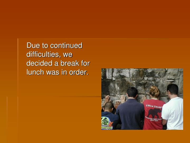 Due to continued difficulties, we decided a break for lunch was in order.