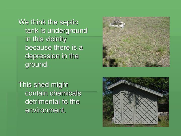 We think the septic tank is underground in this vicinity because there is a depression in the ground.