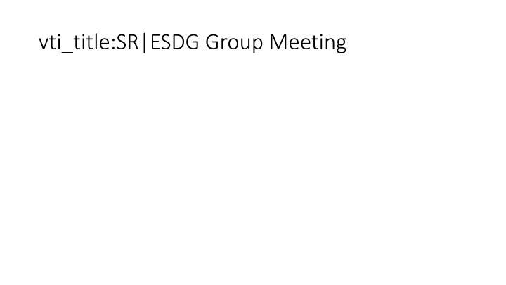 vti_title:SR ESDG Group Meeting