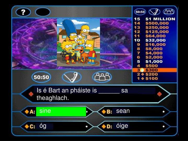 Is é Bart an pháiste is ______ sa theaghlach.