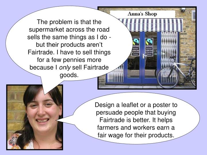 The problem is that the supermarket across the road sells the same things as I do -  but their products aren't Fairtrade. I have to sell things for a few pennies more because I