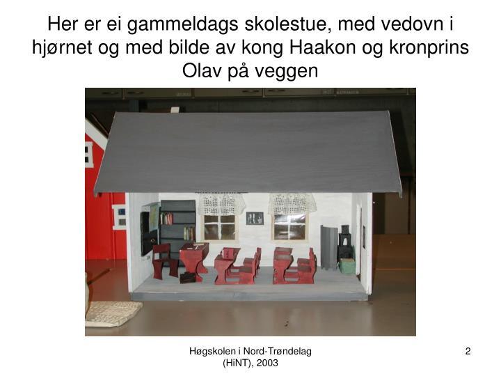 Her er ei gammeldags skolestue, med vedovn i hjørnet og med bilde av kong Haakon og kronprins Olav ...