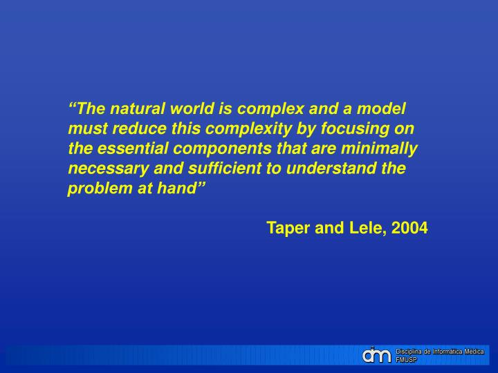 """The natural world is complex and a model must reduce this complexity by focusing on the essential components that are minimally necessary and sufficient to understand the problem at hand"""