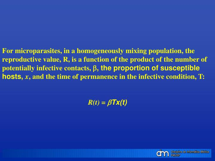 For microparasites, in a homogeneously mixing population, the reproductive value, R, is a function of the product of the number of potentially infective contacts,