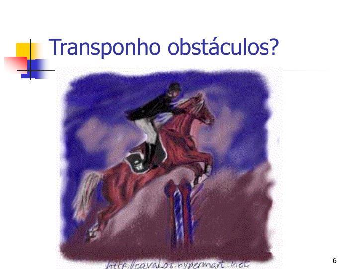 Transponho obstáculos?