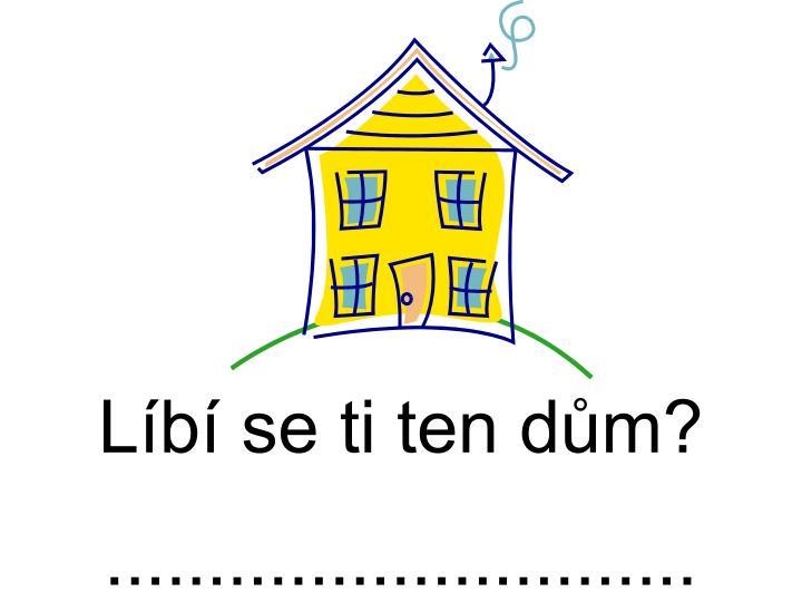 Líbí se ti ten dům?