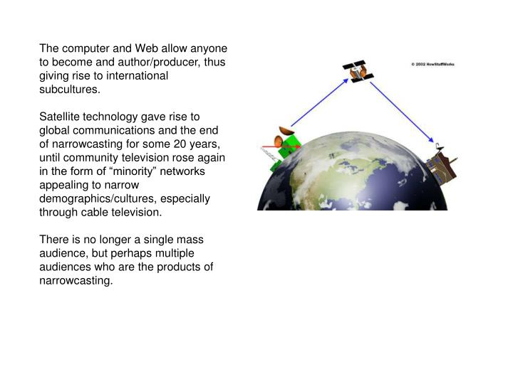The computer and Web allow anyone to become and author/producer, thus giving rise to international subcultures.