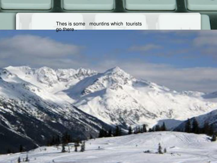 Thes is some   mountins which  tourists  go there .
