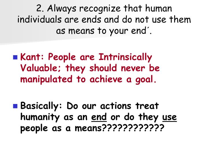 2. Always recognize that human individuals are ends and do not use them as means to your end´.