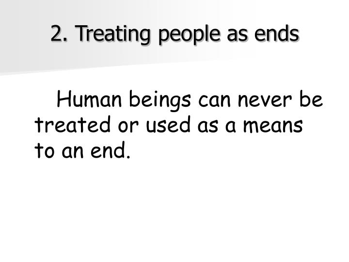 2. Treating people as ends