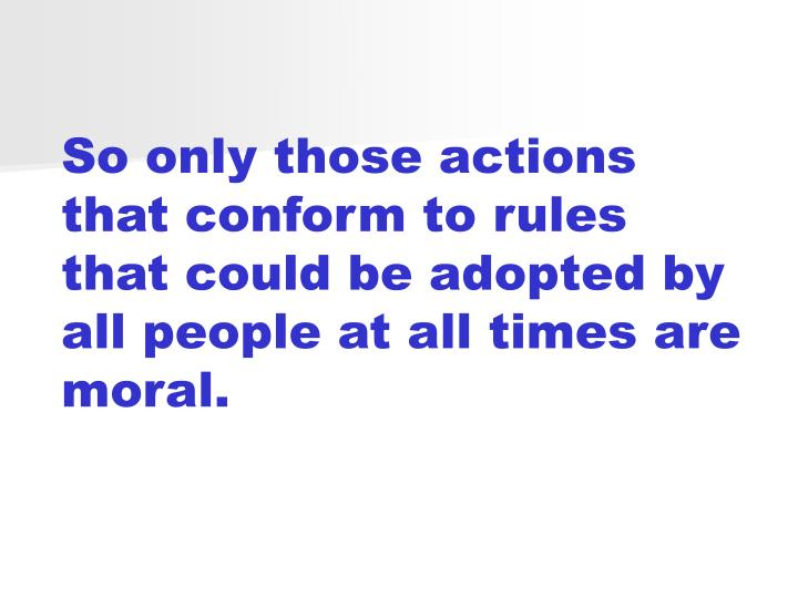 So only those actions that conform to rules that could be adopted by all people at all times are moral.