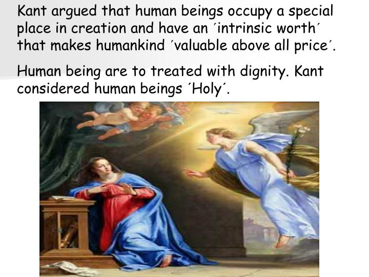 Kant argued that human beings occupy a special place in creation and have an ´intrinsic worth´ that makes humankind ´valuable above all price´.