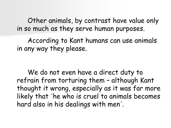 Other animals, by contrast have value only in so much as they serve human purposes.