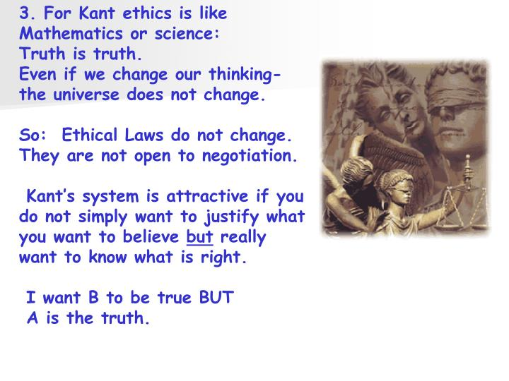 3. For Kant ethics is like Mathematics or science: