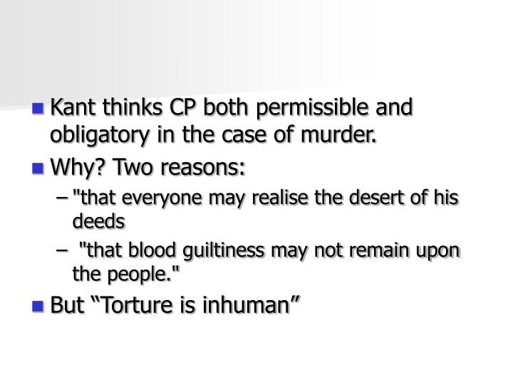 Kant thinks CP both permissible and obligatory in the case of murder.