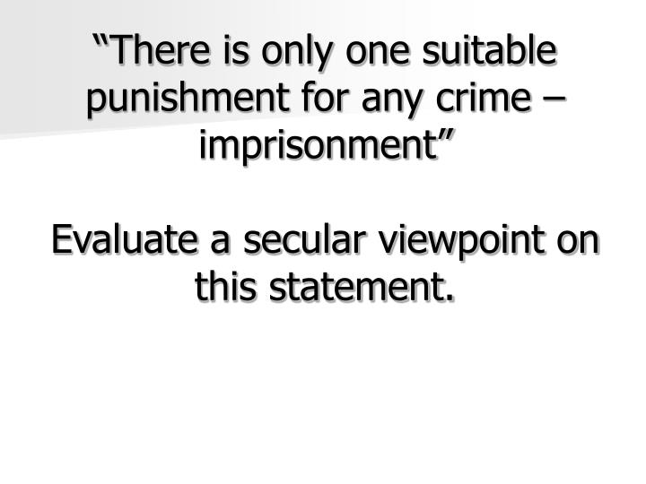 """There is only one suitable punishment for any crime – imprisonment"""