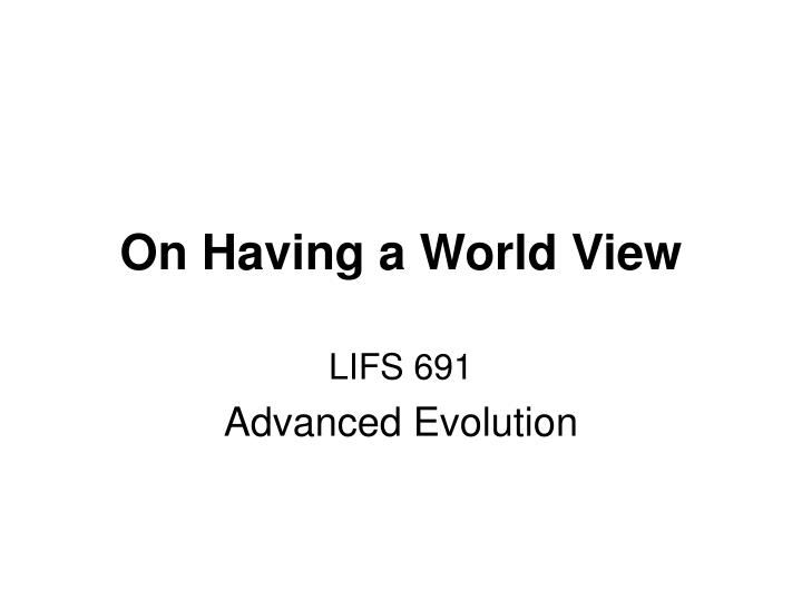On having a world view
