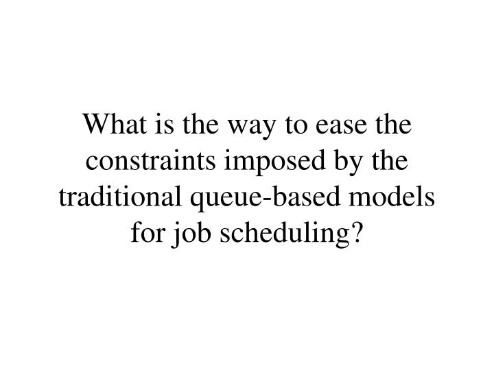 What is the way to ease the constraints imposed by the traditional queue-based models for job scheduling?
