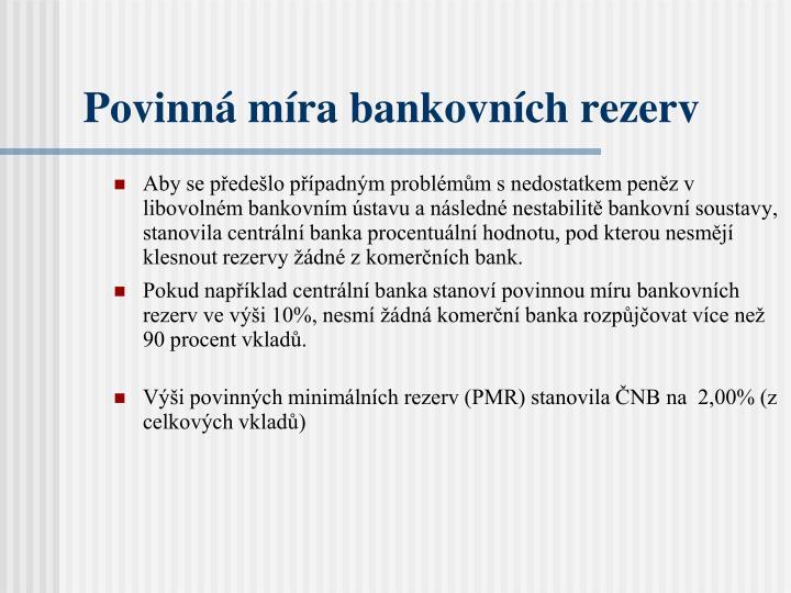 Aby se předešlo případným problémům s nedostatkem peněz v libovolném bankovním ústavu a následné nestabilitě bankovní soustavy, stanovila centrální banka procentuální hodnotu, pod kterou nesmějí klesnout rezervy žádné z komerčních bank.