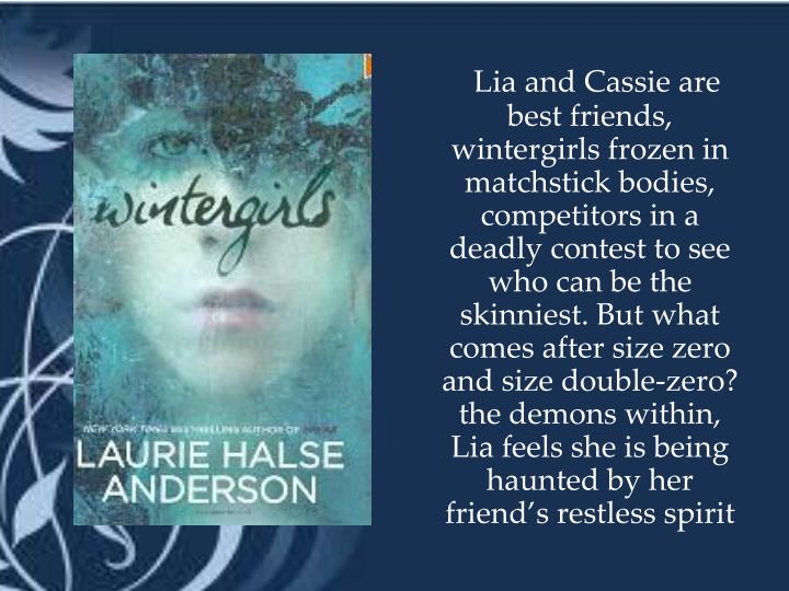 Lia and Cassie are best friends, wintergirls frozen in matchstick bodies, competitors in a deadly contest to see who can be the skinniest. But what comes after size zero and size double-zero? the demons within, Lia feels she is being haunted by her friend's restless spirit