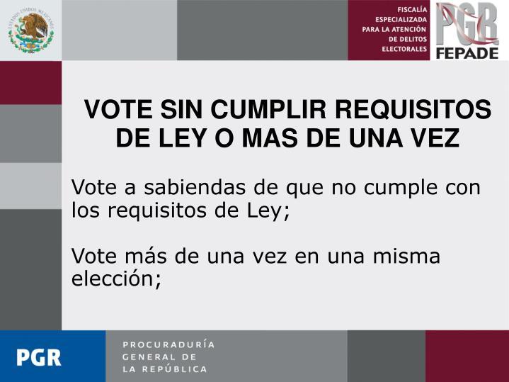 VOTE SIN CUMPLIR REQUISITOS DE LEY O MAS DE UNA VEZ