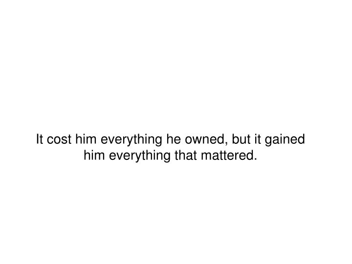 It cost him everything he owned, but it gained him everything that mattered.