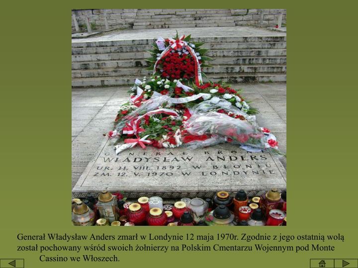 Generał Władysław Anders zmarł w Londynie 12 maja 1970r. Zgodnie z jego ostatnią wolą został pochowany wśród swoich żołnierzy na Polskim Cmentarzu Wojennym pod Monte                   Cassino we Włoszech.