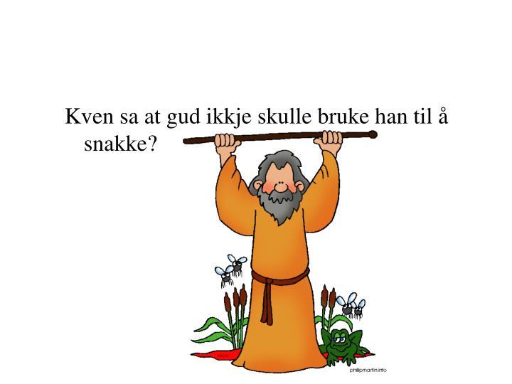 Kven sa at gud ikkje skulle bruke han til å snakke?