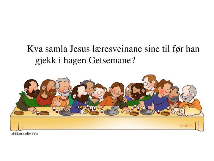 Kva samla Jesus læresveinane sine til før han gjekk i hagen Getsemane?