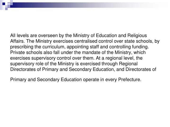 All levels are overseen by the Ministry of Education and Religious Affairs. The Ministry exercises centralised control over state schools, by prescribing the curriculum, appointing staff and controlling funding. Private schools also fall under the mandate of the Ministry, which exercises supervisory control over them. At a regional level, the supervisory role of the Ministry is exercised through Regional Directorates of Primary and Secondary Education, and Directorates of