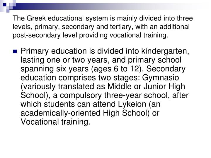 The Greek educational system is mainly divided into three levels, primary, secondary and tertiary, with an additional post-secondary level providing vocational training.