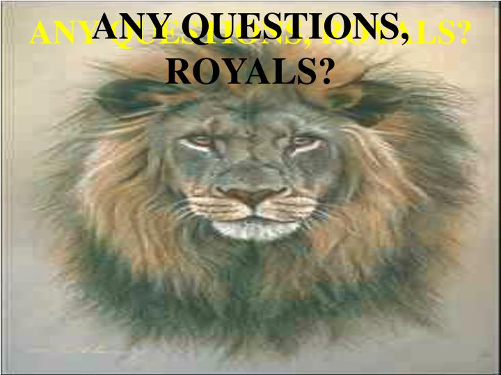 ANY QUESTIONS, ROYALS?