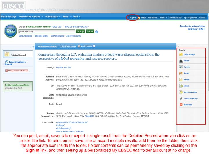 You can print, email, save, cite or export a single result from the Detailed Record when you click on an article title link. To print, email, save, cite or export multiple results, add them to the folder, then click the appropriate icon inside the folder. Folder contents can be permanently saved by clicking on the