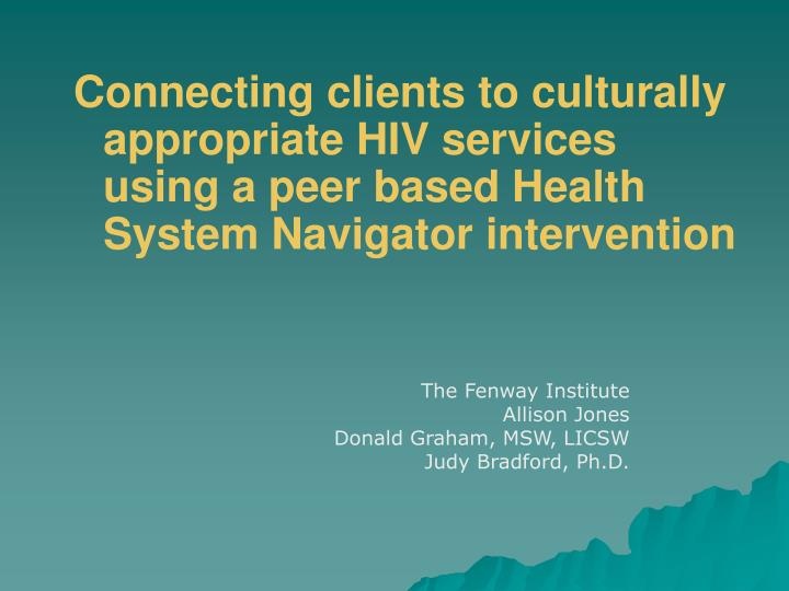 Connecting clients to culturally appropriate HIV services using a peer based Health System Navigator...
