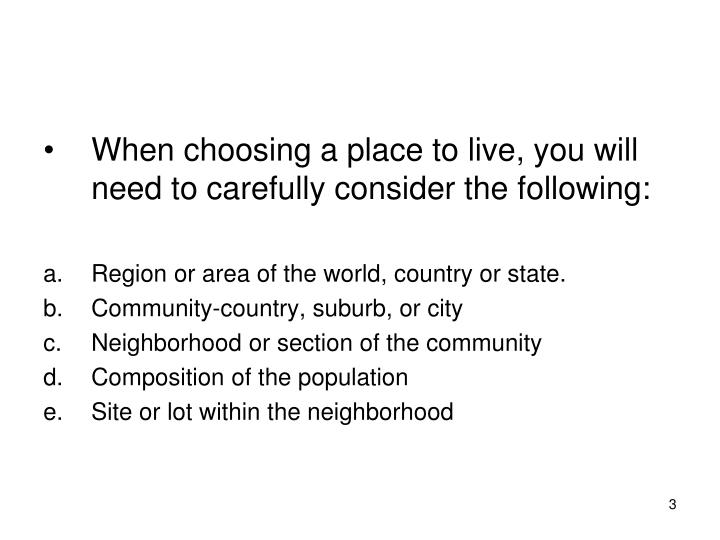When choosing a place to live, you will need to carefully consider the following: