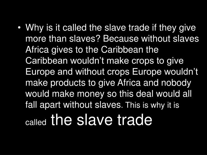 Why is it called the slave trade if they give more than slaves? Because without slaves Africa gives to the Caribbean the Caribbean wouldn't make crops to give Europe and without crops Europe wouldn't make products to give Africa and nobody would make money so this deal would all fall apart without slaves