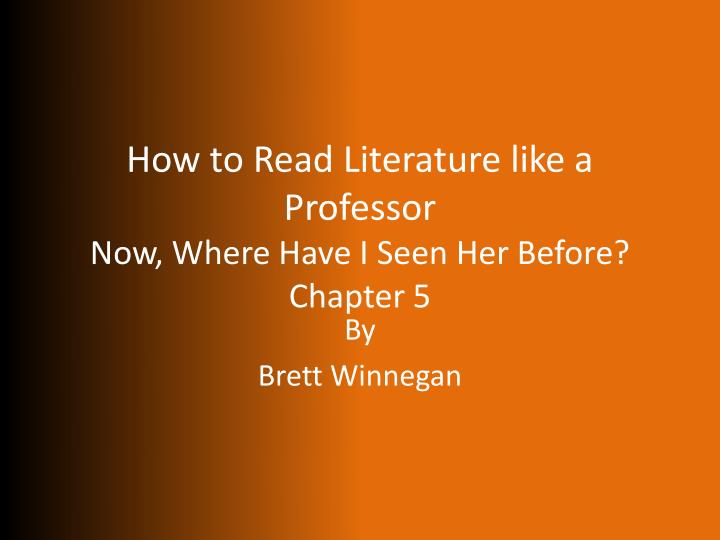 how to read like a professor literature summary chapter 10 Read how to read literature like a professor, brave new world, and a walk across america (you will need to purchase these books) 2 complete the assigned tasks concerning the texts.