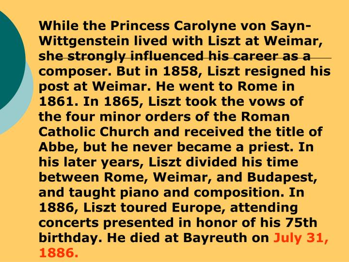 While the Princess Carolyne von Sayn-Wittgenstein lived with Liszt at Weimar, she strongly influenced his career as a composer. But in 1858, Liszt resigned his post at Weimar. He went to Rome in 1861. In 1865, Liszt took the vows of the four minor orders of the Roman Catholic Church and received the title of Abbe, but he never became a priest. In his later years, Liszt divided his time between Rome, Weimar, and Budapest, and taught piano and composition. In 1886, Liszt toured Europe, attending concerts presented in honor of his 75th birthday. He died at Bayreuth on