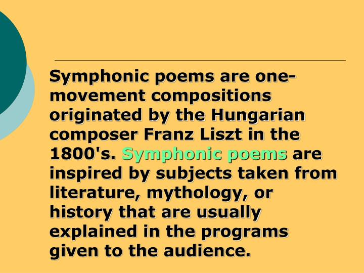 Symphonic poems are one-movement compositions originated by the Hungarian composer Franz Liszt in the 1800's.