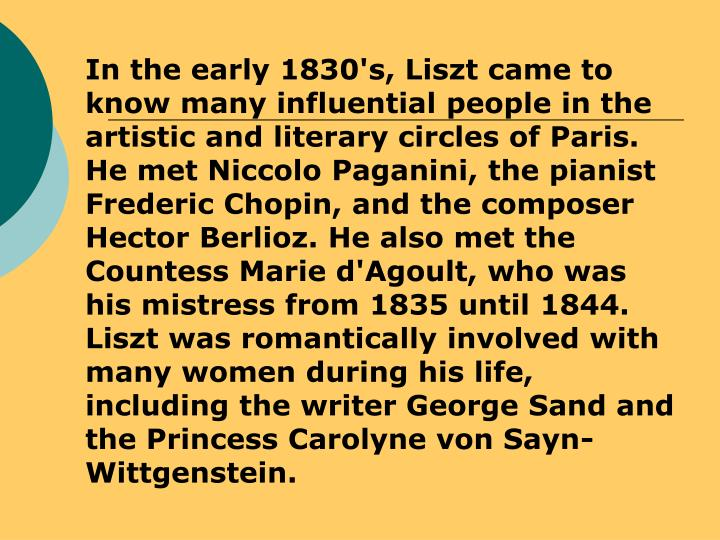 In the early 1830's, Liszt came to know many influential people in the artistic and literary circles of Paris. He met Niccolo Paganini, the pianist Frederic Chopin, and the composer Hector Berlioz. He also met the Countess Marie d'Agoult, who was his mistress from 1835 until 1844. Liszt was romantically involved with many women during his life, including the writer George Sand and the Princess Carolyne von Sayn-Wittgenstein.
