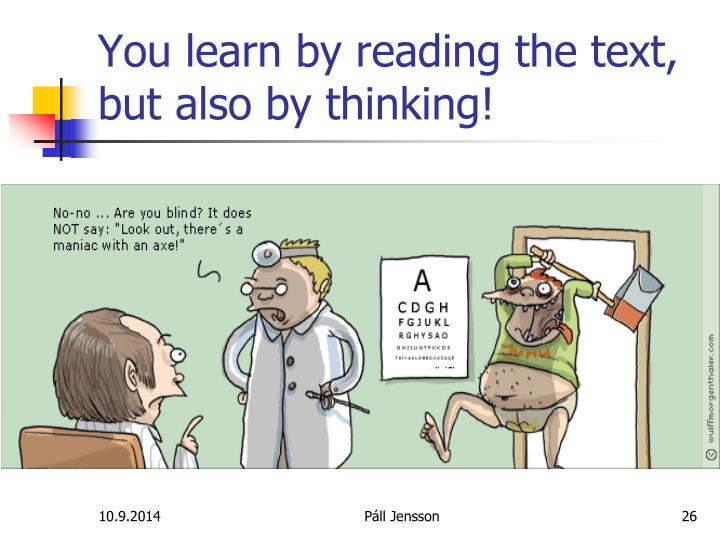 You learn by reading the text, but also by thinking!