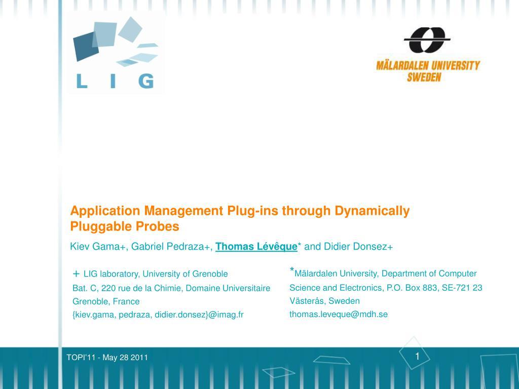 a69c2bb4aaae Kiev Gama+, Gabriel Pedraza+, Thomas Lévêque* and Didier Donsez+  Application Management Plug-ins through DynamicallyPluggable Probes *Mälardalen  University ...
