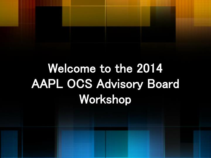 b3323cc9415dde PPT - Welcome to the 2014 AAPL OCS Advisory Board Workshop ...