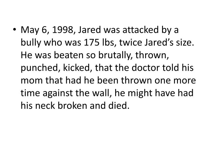 May 6, 1998, Jared was attacked by a bully who was 175 lbs, twice Jared's size.  He was beaten so brutally, thrown, punched, kicked, that the doctor told his mom that had he been thrown one more time against the wall, he might have had his neck broken and died.