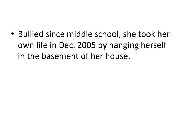 Bullied since middle school, she took her own life in Dec. 2005 by hanging herself in the basement of her house.