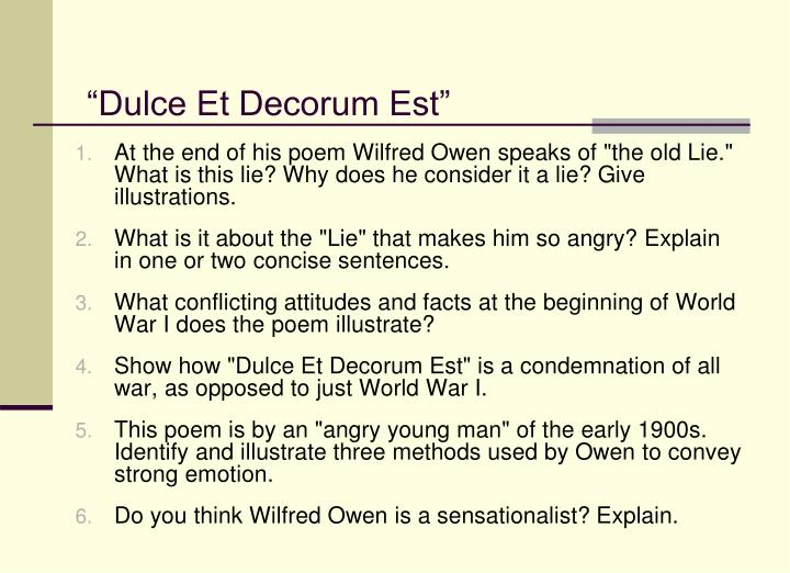 english essay on dulce et decorum est Dulce et decorum est is a poem written by poet wilfred owen in 1917, during world war i, and published posthumously in 1920 owen's poem is known for its horrific imagery and condemnation of war it was drafted at craiglockhart in the first half of october 1917 and later revised.