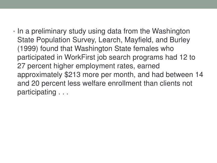 In a preliminary study using data from the Washington State Population Survey, Learch, Mayfield, and Burley (1999) found that Washington State females who participated in WorkFirst job search programs had 12 to 27 percent higher employment rates, earned approximately $213 more per month, and had between 14 and 20 percent less welfare enrollment than clients not participating . . .