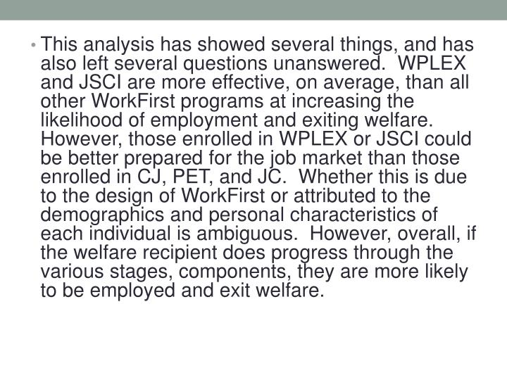 This analysis has showed several things, and has also left several questions unanswered.  WPLEX and JSCI are more effective, on average, than all other WorkFirst programs at increasing the likelihood of employment and exiting welfare.  However, those enrolled in WPLEX or JSCI could be better prepared for the job market than those enrolled in CJ, PET, and JC.  Whether this is due to the design of WorkFirst or attributed to the demographics and personal characteristics of each individual is ambiguous.  However, overall, if the welfare recipient does progress through the various stages, components, they are more likely to be employed and exit welfare.