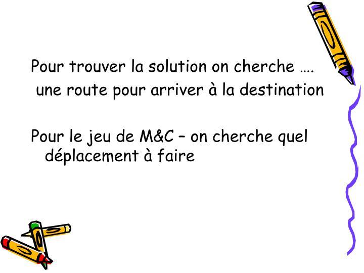 Pour trouver la solution on cherche ….