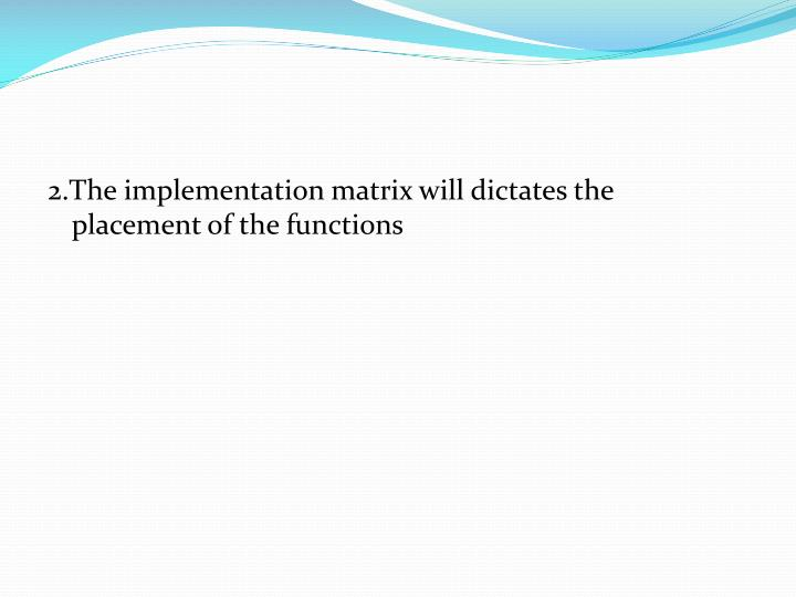 2.The implementation matrix will dictates the placement of the functions